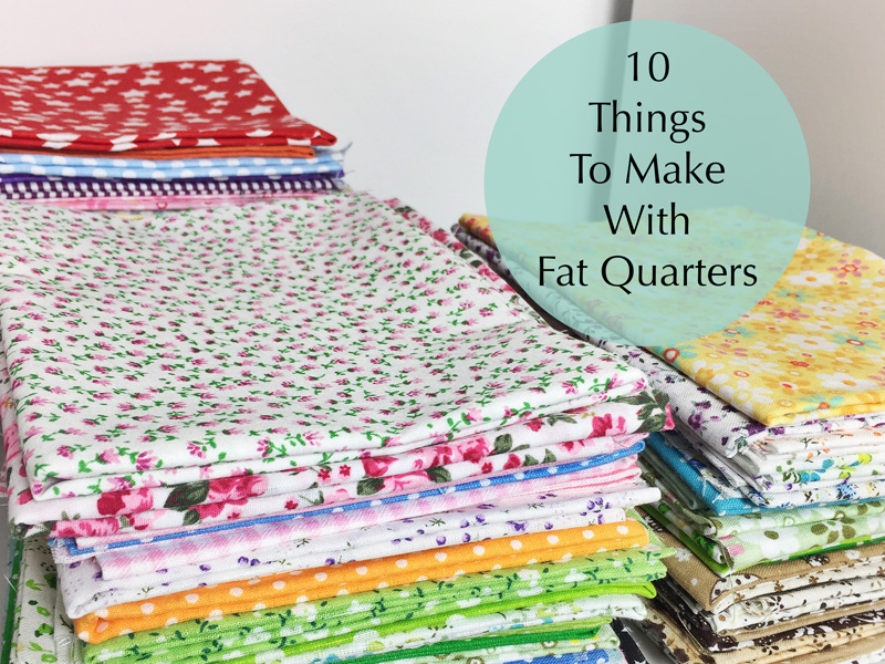 10 Things To Make With Fat Quarters